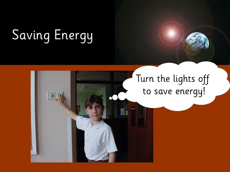 Saving Energy Turn the lights off to save energy!