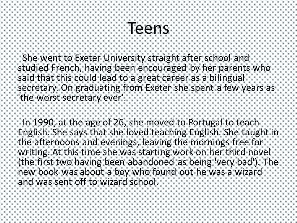 Teens She went to Exeter University straight after school and studied French, having been encouraged by her parents who said that this could lead to a