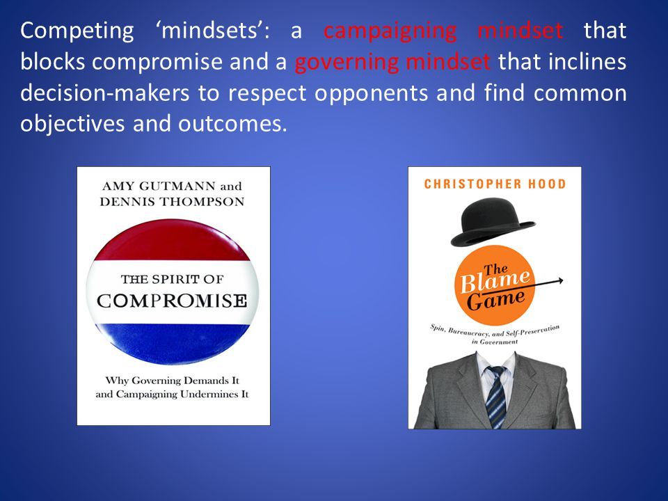 Competing 'mindsets': a campaigning mindset that blocks compromise and a governing mindset that inclines decision-makers to respect opponents and find common objectives and outcomes.