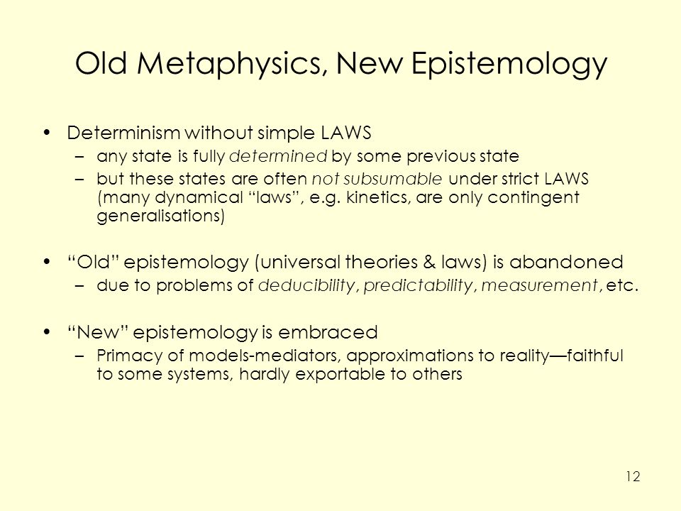 Old Metaphysics, New Epistemology Determinism without simple LAWS –any state is fully determined by some previous state –but these states are often not subsumable under strict LAWS (many dynamical laws , e.g.