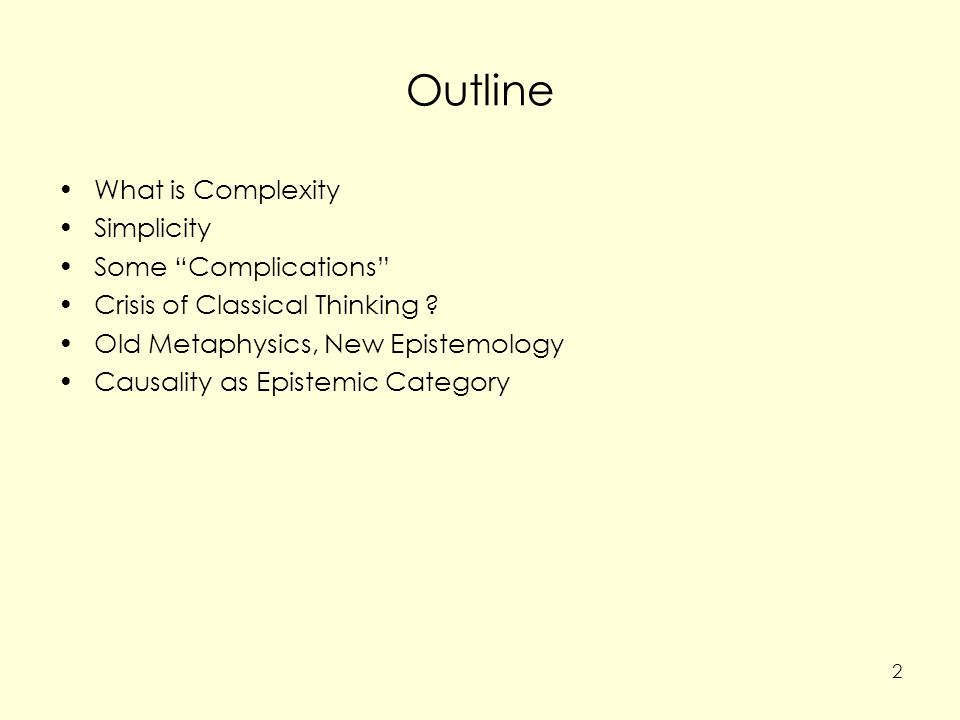 What is Complexity Several proposals, none is widely accepted Formal measures: Algorithmic complexity Statistical complexity … Definitions: non-Turing-computability of some models of a system (Rosen) –Formal feature of models bearing on ontology of systems 3