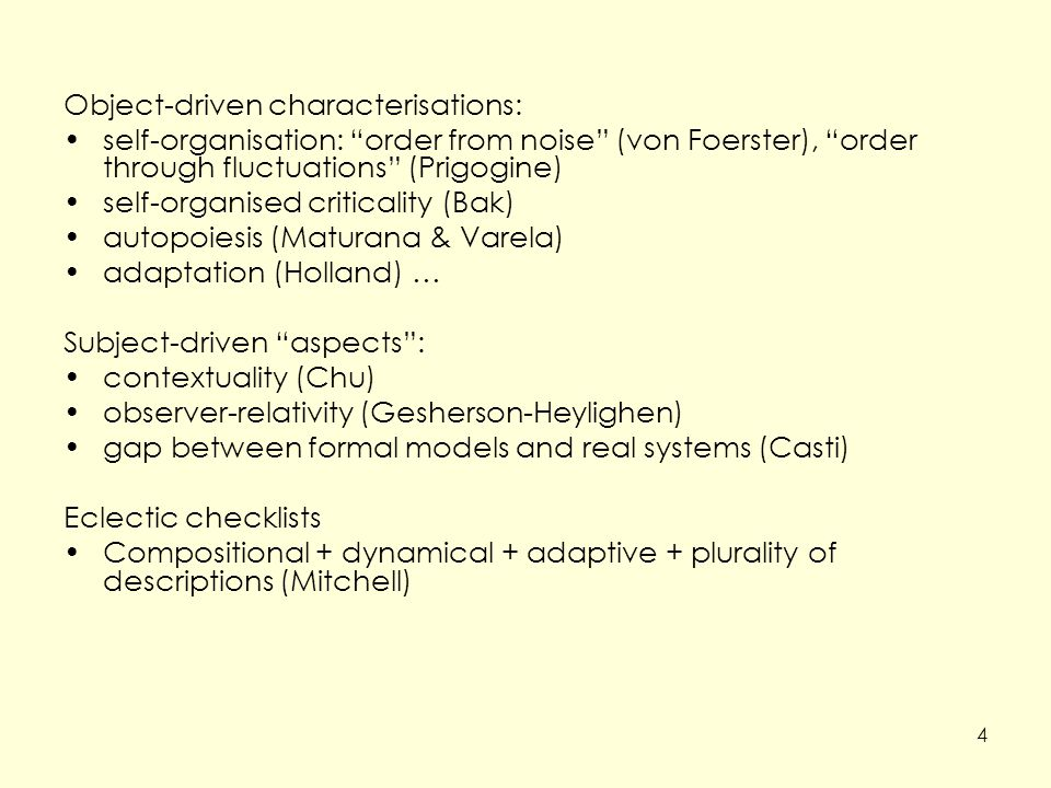 Object-driven characterisations: self-organisation: order from noise (von Foerster), order through fluctuations (Prigogine) self-organised criticality (Bak) autopoiesis (Maturana & Varela) adaptation (Holland) … Subject-driven aspects : contextuality (Chu) observer-relativity (Gesherson-Heylighen) gap between formal models and real systems (Casti) Eclectic checklists Compositional + dynamical + adaptive + plurality of descriptions (Mitchell) 4