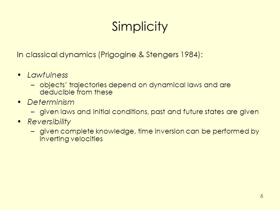 Simplicity In classical dynamics (Prigogine & Stengers 1984): Lawfulness –objects' trajectories depend on dynamical laws and are deducible from these Determinism –given laws and initial conditions, past and future states are given Reversibility –given complete knowledge, time inversion can be performed by inverting velocities 6