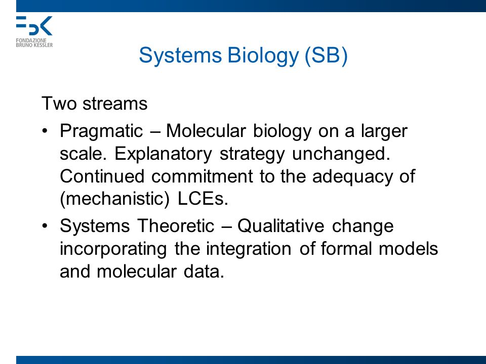 Systems Biology (SB) Two streams Pragmatic – Molecular biology on a larger scale. Explanatory strategy unchanged. Continued commitment to the adequacy