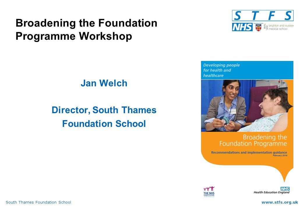 South Thames Foundation Schoolwww.stfs.org.uk Broadening the Foundation Programme Workshop Jan Welch Director, South Thames Foundation School
