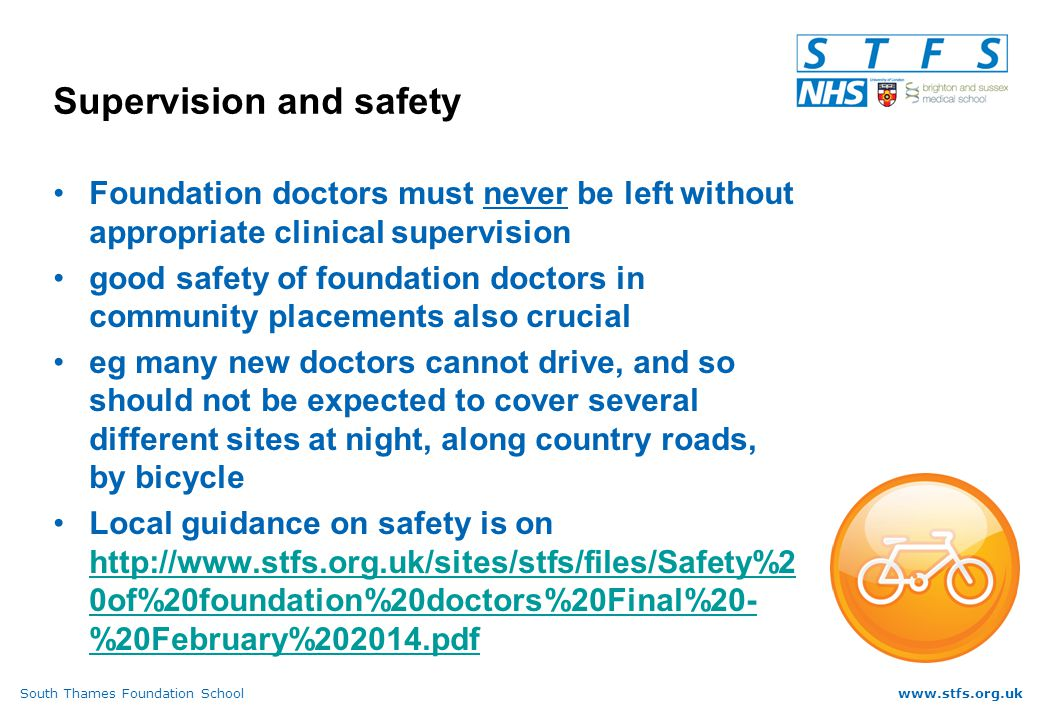 South Thames Foundation Schoolwww.stfs.org.uk Supervision and safety Foundation doctors must never be left without appropriate clinical supervision good safety of foundation doctors in community placements also crucial eg many new doctors cannot drive, and so should not be expected to cover several different sites at night, along country roads, by bicycle Local guidance on safety is on   0of%20foundation%20doctors%20Final%20- %20February% pdf   0of%20foundation%20doctors%20Final%20- %20February% pdf