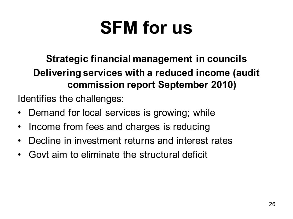 SFM for us Strategic financial management in councils Delivering services with a reduced income (audit commission report September 2010) Identifies the challenges: Demand for local services is growing; while Income from fees and charges is reducing Decline in investment returns and interest rates Govt aim to eliminate the structural deficit 26