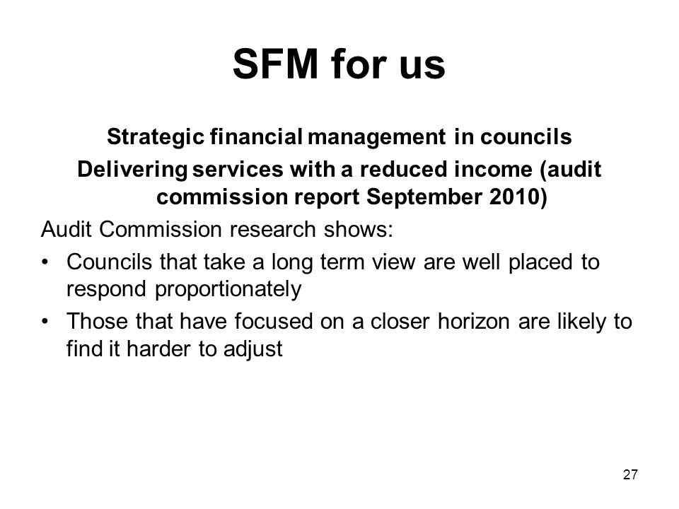 SFM for us Strategic financial management in councils Delivering services with a reduced income (audit commission report September 2010) Audit Commission research shows: Councils that take a long term view are well placed to respond proportionately Those that have focused on a closer horizon are likely to find it harder to adjust 27