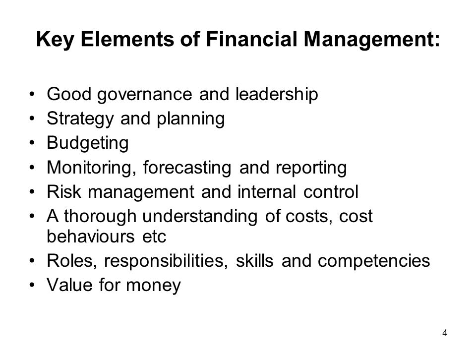 Key Elements of Financial Management: Good governance and leadership Strategy and planning Budgeting Monitoring, forecasting and reporting Risk management and internal control A thorough understanding of costs, cost behaviours etc Roles, responsibilities, skills and competencies Value for money 4