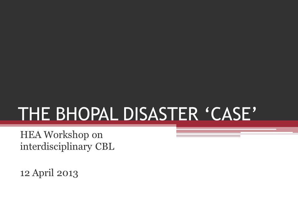 THE BHOPAL DISASTER 'CASE' HEA Workshop on interdisciplinary CBL 12 April 2013