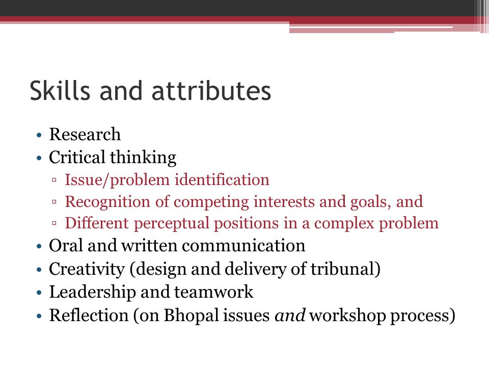 Skills and attributes Research Critical thinking ▫Issue/problem identification ▫Recognition of competing interests and goals, and ▫Different perceptual positions in a complex problem Oral and written communication Creativity (design and delivery of tribunal) Leadership and teamwork Reflection (on Bhopal issues and workshop process)
