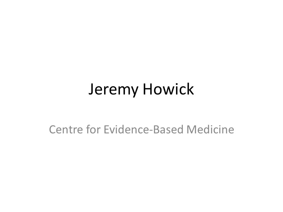 Jeremy Howick Centre for Evidence-Based Medicine