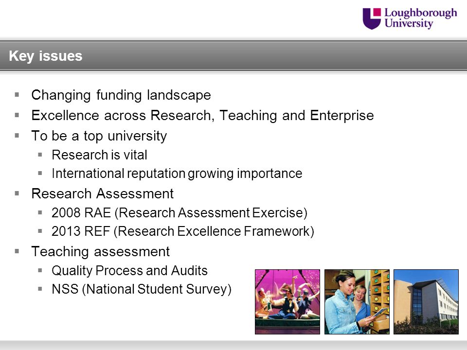Key issues  Changing funding landscape  Excellence across Research, Teaching and Enterprise  To be a top university  Research is vital  International reputation growing importance  Research Assessment  2008 RAE (Research Assessment Exercise)  2013 REF (Research Excellence Framework)  Teaching assessment  Quality Process and Audits  NSS (National Student Survey)