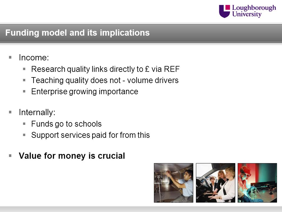 Funding model and its implications  Income:  Research quality links directly to £ via REF  Teaching quality does not - volume drivers  Enterprise growing importance  Internally:  Funds go to schools  Support services paid for from this  Value for money is crucial