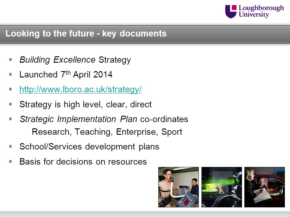 Looking to the future - key documents  Building Excellence Strategy  Launched 7 th April 2014       Strategy is high level, clear, direct  Strategic Implementation Plan co-ordinates Research, Teaching, Enterprise, Sport  School/Services development plans  Basis for decisions on resources