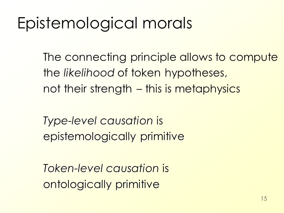15 Epistemological morals The connecting principle allows to compute likelihood the likelihood of token hypotheses, not their strength – this is metap