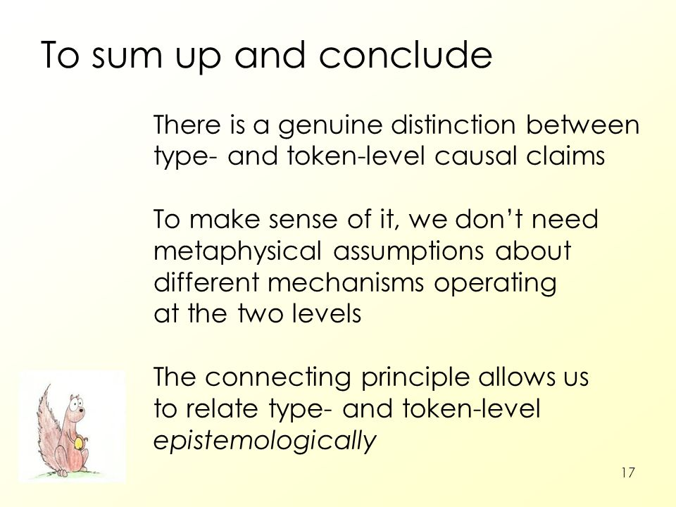 17 To sum up and conclude There is a genuine distinction between type- and token-level causal claims To make sense of it, we don't need metaphysical a