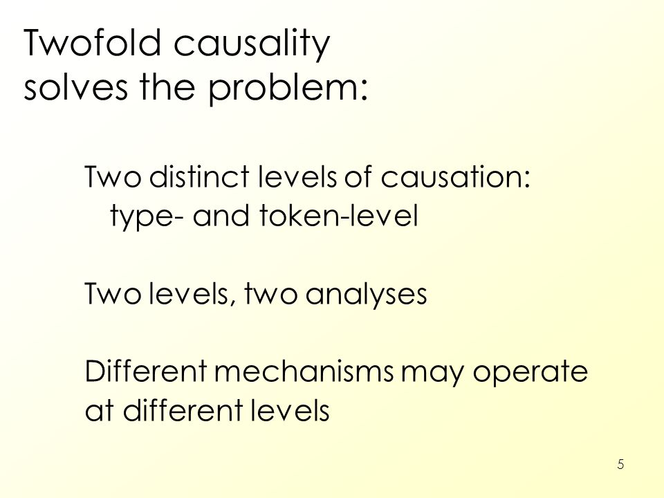 5 Twofold causality solves the problem: Two distinct levels of causation: type- and token-level Two levels, two analyses Different mechanisms may oper