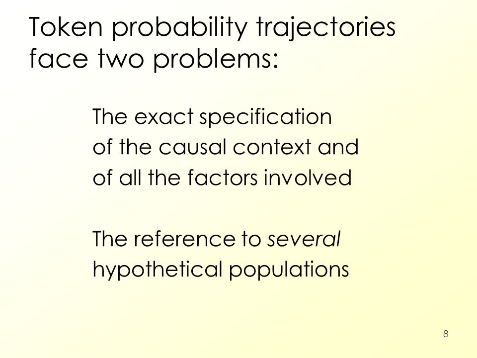 8 Token probability trajectories face two problems: The exact specification of the causal context and of all the factors involved The reference to sev