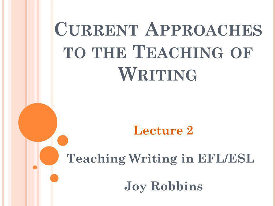 C URRENT A PPROACHES TO THE T EACHING OF W RITING Lecture 2 Teaching Writing in EFL/ESL Joy Robbins
