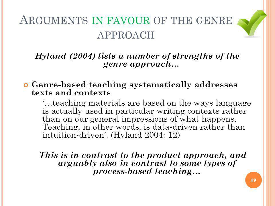A RGUMENTS IN FAVOUR OF THE GENRE APPROACH Hyland (2004) lists a number of strengths of the genre approach… Genre-based teaching systematically addres