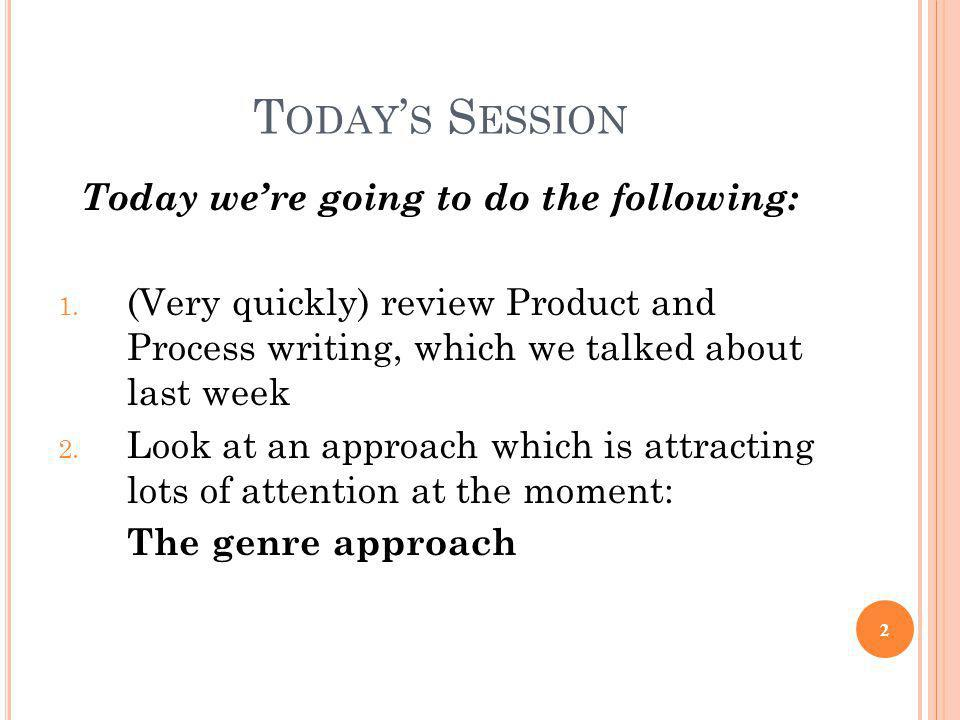 T ODAY ' S S ESSION Today we're going to do the following: 1. (Very quickly) review Product and Process writing, which we talked about last week 2. Lo