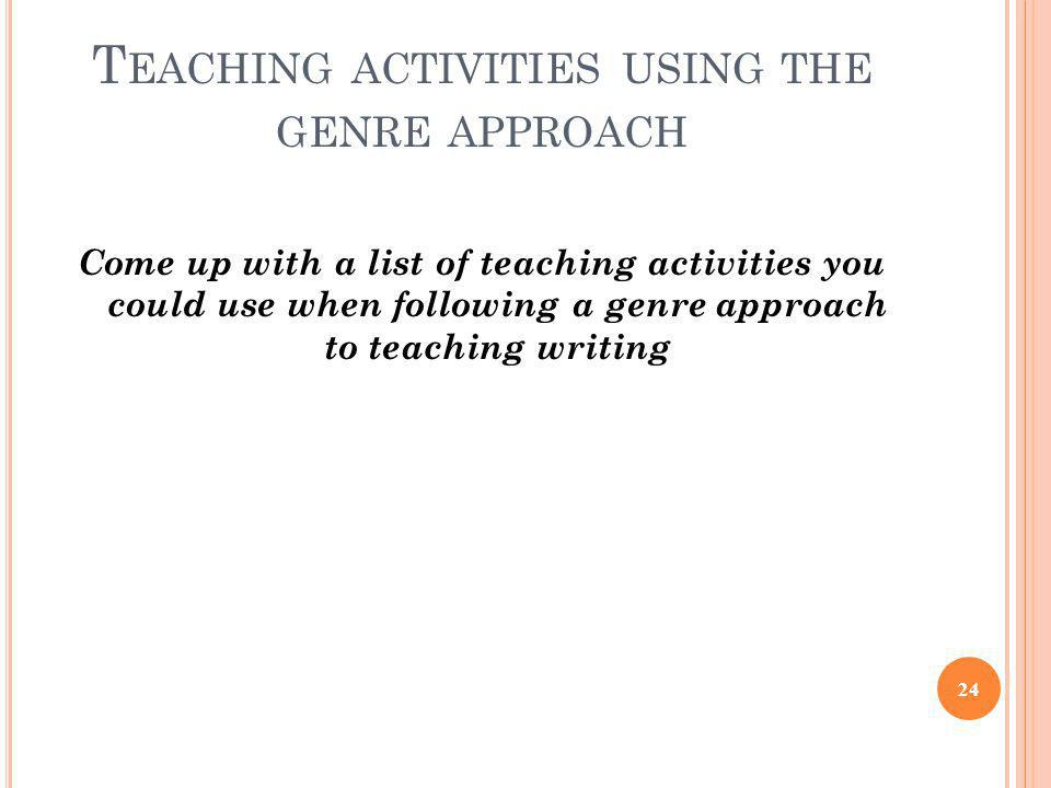T EACHING ACTIVITIES USING THE GENRE APPROACH Come up with a list of teaching activities you could use when following a genre approach to teaching wri