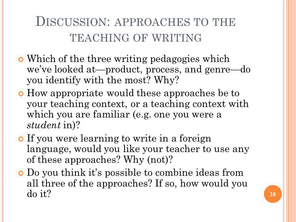 D ISCUSSION : APPROACHES TO THE TEACHING OF WRITING Which of the three writing pedagogies which we've looked at—product, process, and genre—do you ide