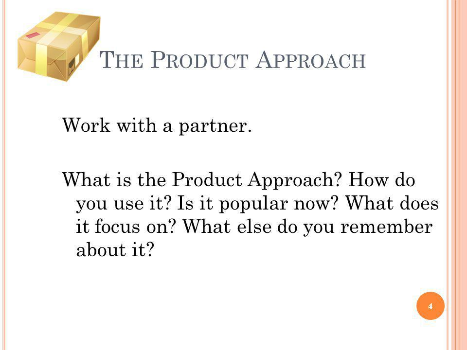 T HE P RODUCT A PPROACH Work with a partner. What is the Product Approach? How do you use it? Is it popular now? What does it focus on? What else do y