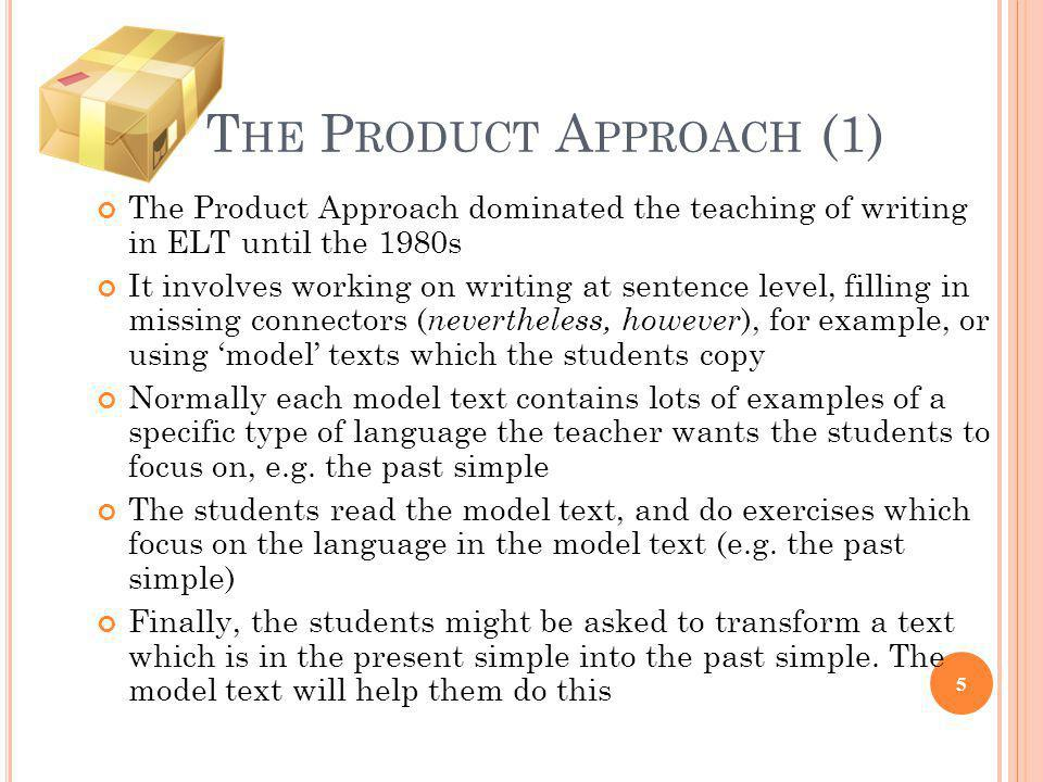 T HE P RODUCT A PPROACH (1) The Product Approach dominated the teaching of writing in ELT until the 1980s It involves working on writing at sentence l