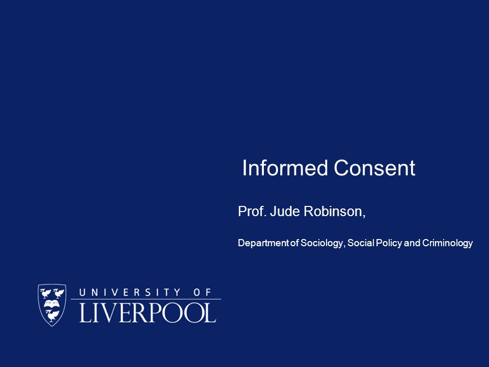 Informed Consent Prof. Jude Robinson, Department of Sociology, Social Policy and Criminology