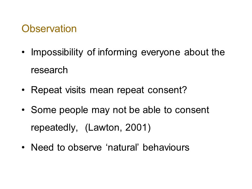 Observation Impossibility of informing everyone about the research Repeat visits mean repeat consent.