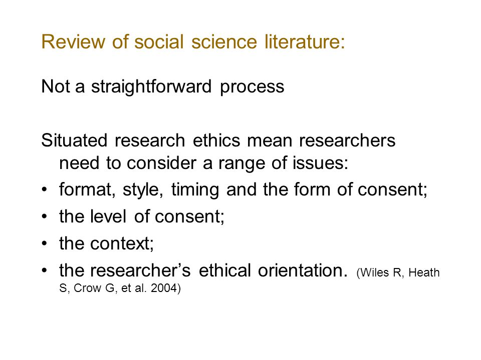 Review of social science literature: Not a straightforward process Situated research ethics mean researchers need to consider a range of issues: format, style, timing and the form of consent; the level of consent; the context; the researcher's ethical orientation.