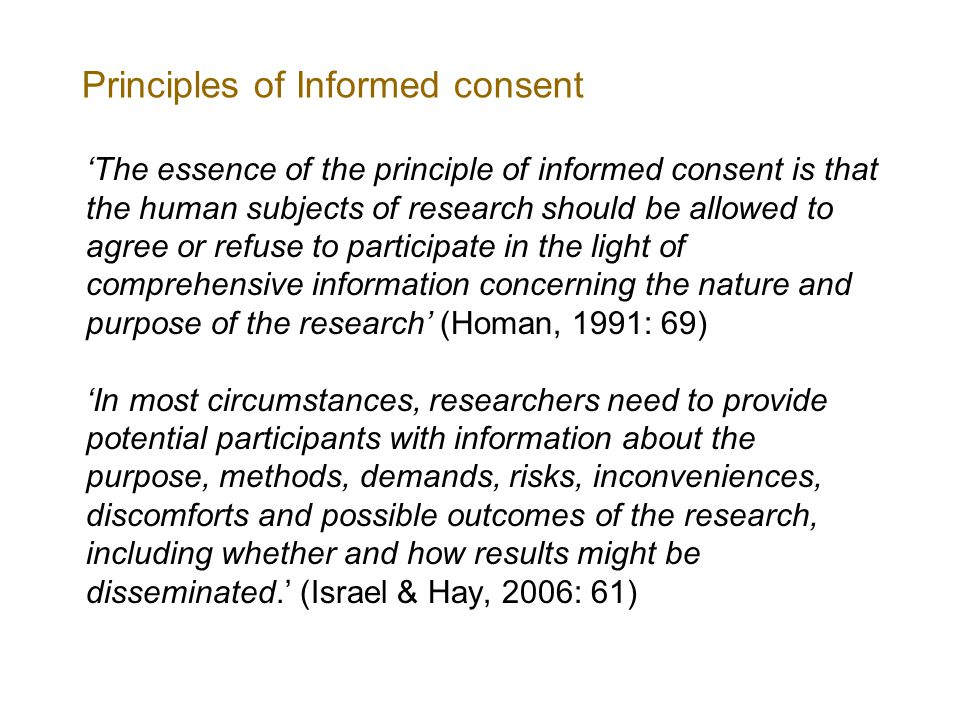 Principles of Informed consent 'The essence of the principle of informed consent is that the human subjects of research should be allowed to agree or refuse to participate in the light of comprehensive information concerning the nature and purpose of the research' (Homan, 1991: 69) 'In most circumstances, researchers need to provide potential participants with information about the purpose, methods, demands, risks, inconveniences, discomforts and possible outcomes of the research, including whether and how results might be disseminated.' (Israel & Hay, 2006: 61)