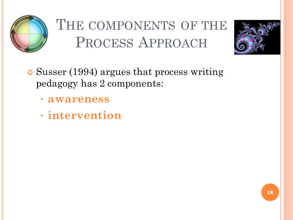 T HE COMPONENTS OF THE P ROCESS A PPROACH Susser (1994) argues that process writing pedagogy has 2 components: awareness intervention 18