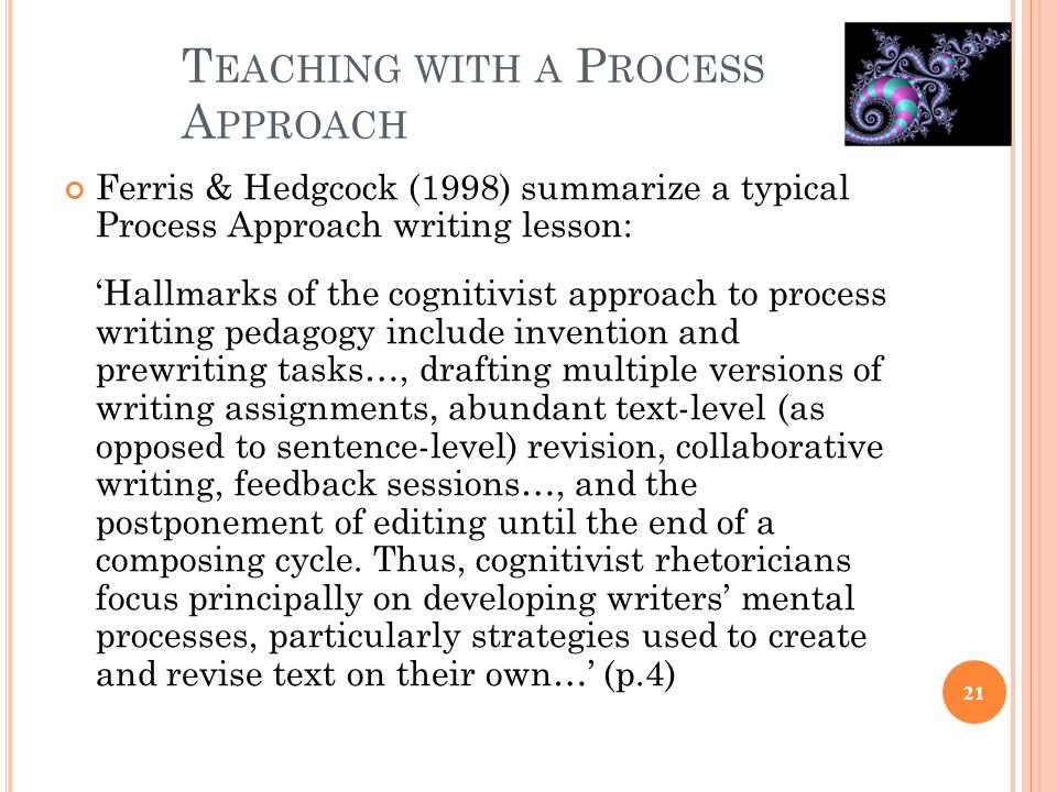 T EACHING WITH A P ROCESS A PPROACH Ferris & Hedgcock (1998) summarize a typical Process Approach writing lesson: 'Hallmarks of the cognitivist approa