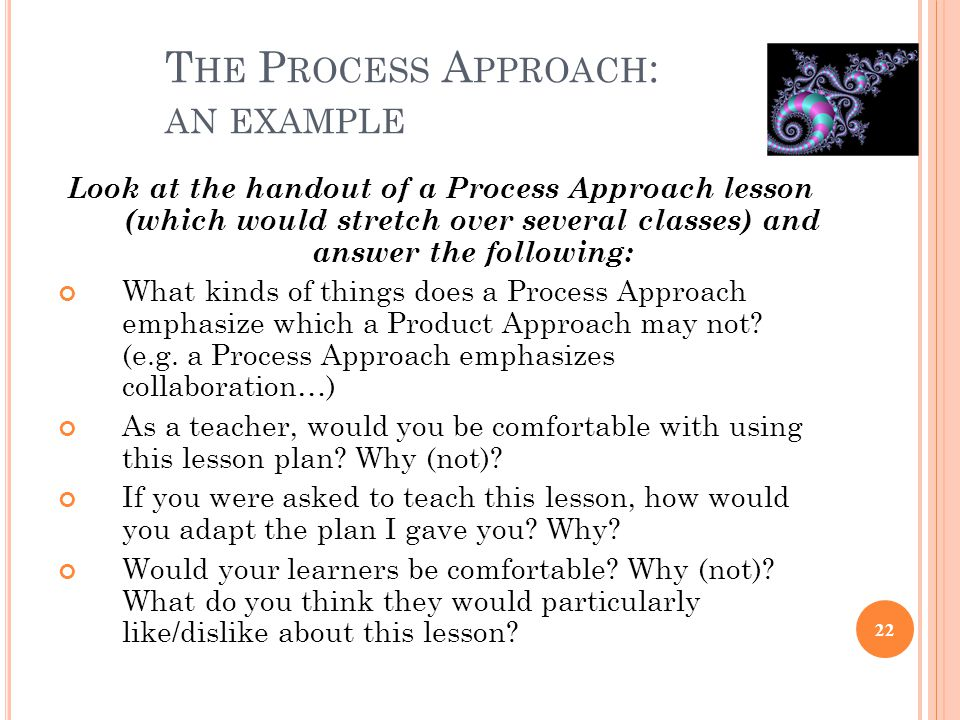 T HE P ROCESS A PPROACH : AN EXAMPLE Look at the handout of a Process Approach lesson (which would stretch over several classes) and answer the follow