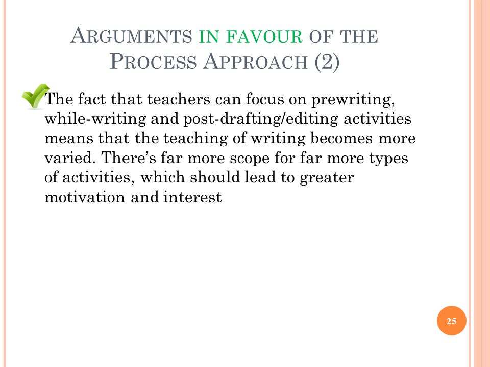 A RGUMENTS IN FAVOUR OF THE P ROCESS A PPROACH (2) The fact that teachers can focus on prewriting, while-writing and post-drafting/editing activities