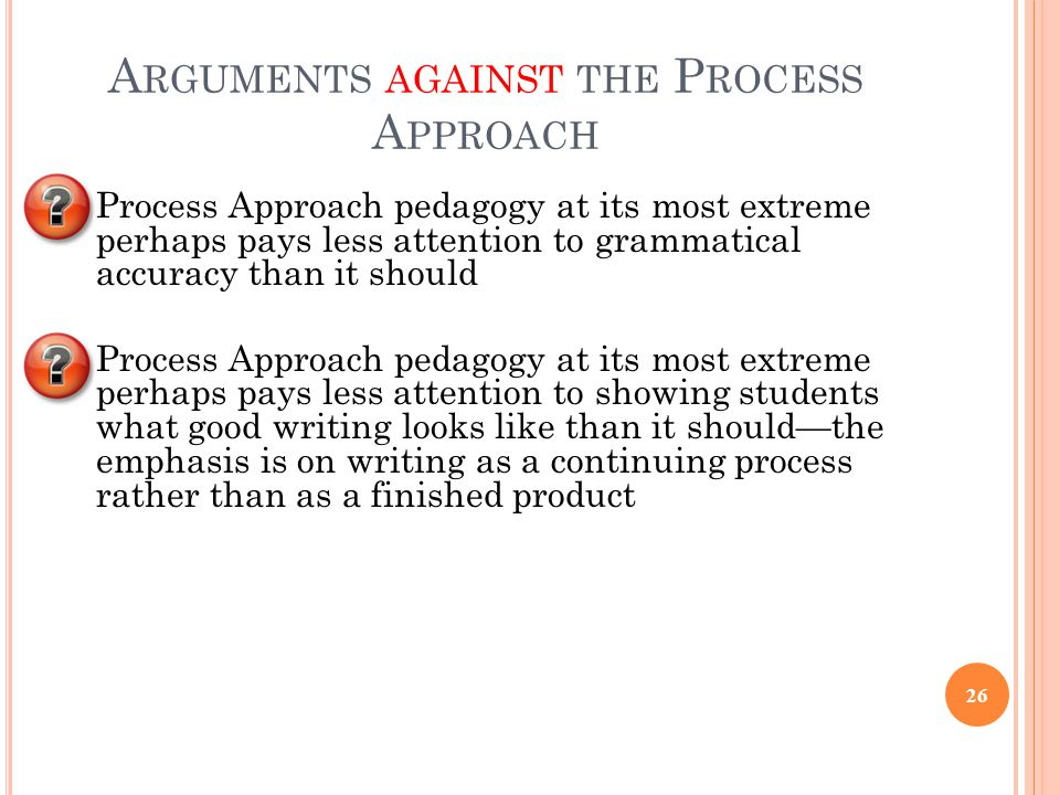 A RGUMENTS AGAINST THE P ROCESS A PPROACH Process Approach pedagogy at its most extreme perhaps pays less attention to grammatical accuracy than it sh