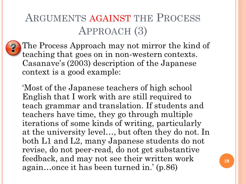A RGUMENTS AGAINST THE P ROCESS A PPROACH (3) The Process Approach may not mirror the kind of teaching that goes on in non-western contexts. Casanave'