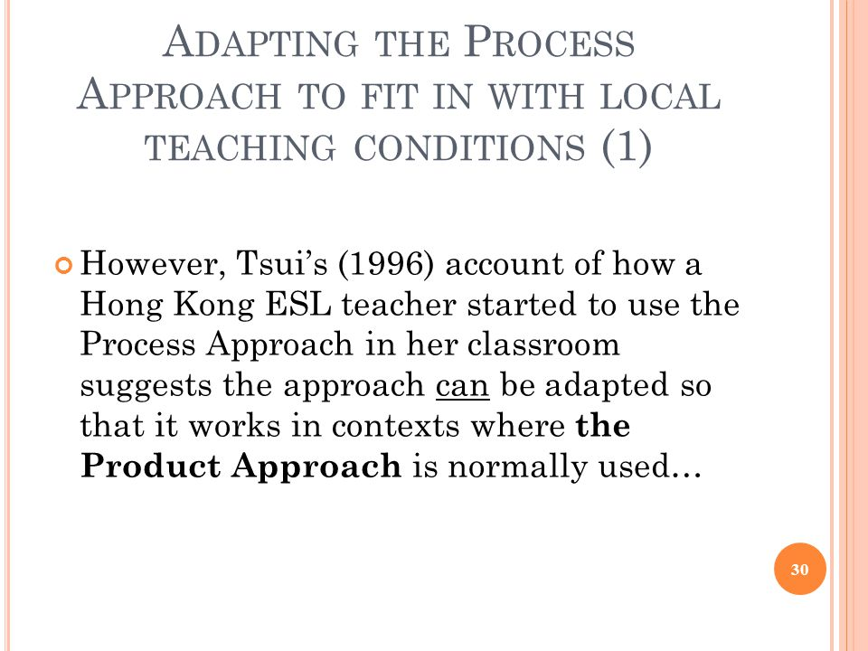 A DAPTING THE P ROCESS A PPROACH TO FIT IN WITH LOCAL TEACHING CONDITIONS (1) However, Tsui's (1996) account of how a Hong Kong ESL teacher started to