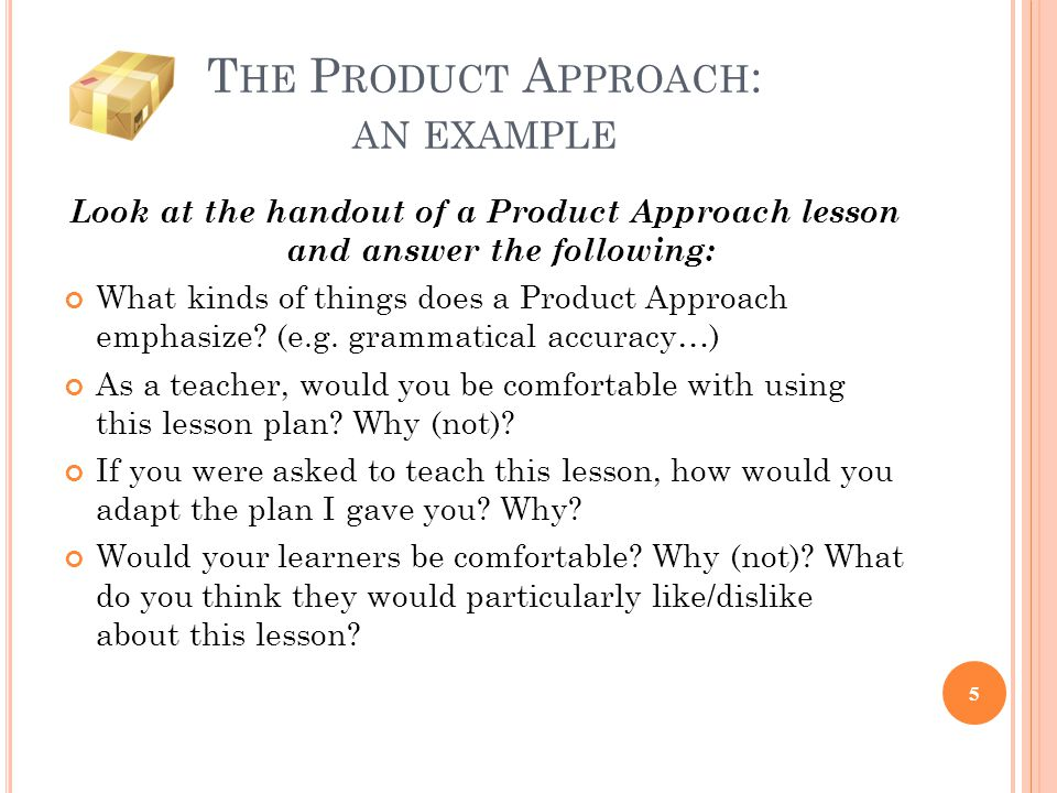 T HE P RODUCT A PPROACH : AN EXAMPLE Look at the handout of a Product Approach lesson and answer the following: What kinds of things does a Product Ap