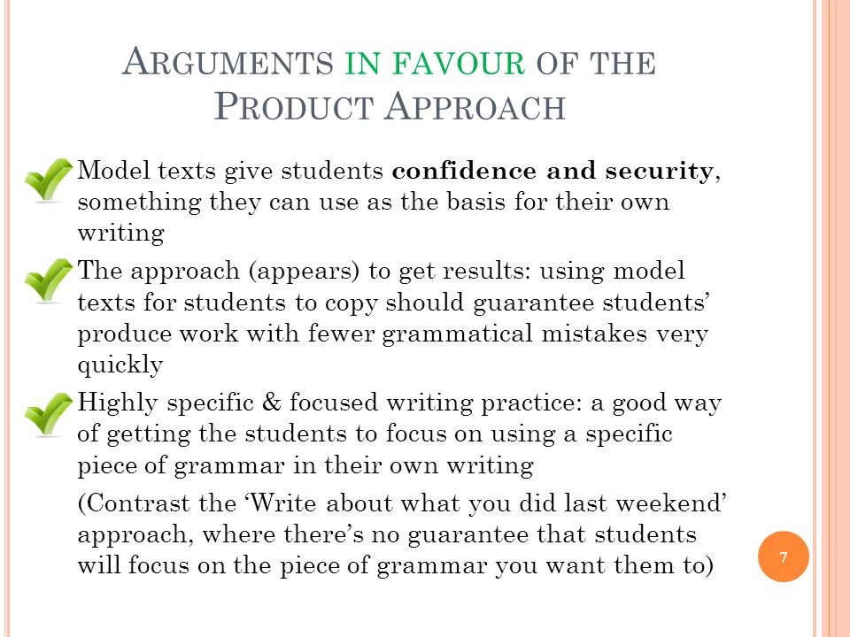 A RGUMENTS IN FAVOUR OF THE P RODUCT A PPROACH Model texts give students confidence and security, something they can use as the basis for their own wr