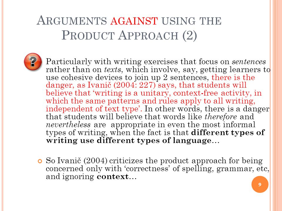 A RGUMENTS AGAINST USING THE P RODUCT A PPROACH (3) One of the main criticisms of the approach is that it doesn't give students practice writing because it does not reflect what real writers do in real situations 10