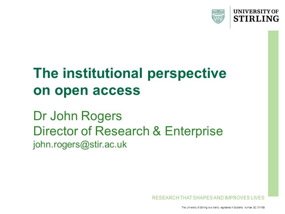 RESEARCH THAT SHAPES AND IMPROVES LIVES The University of Stirling is a charity registered in Scotland, number SC 011159 The institutional perspective on open access Dr John Rogers Director of Research & Enterprise john.rogers@stir.ac.uk