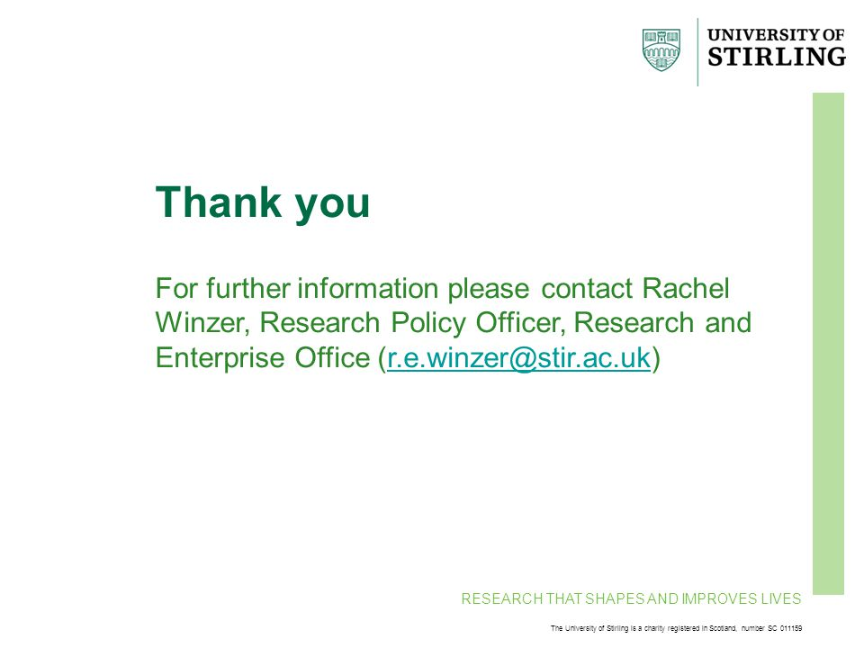 RESEARCH THAT SHAPES AND IMPROVES LIVES The University of Stirling is a charity registered in Scotland, number SC 011159 Thank you For further information please contact Rachel Winzer, Research Policy Officer, Research and Enterprise Office (r.e.winzer@stir.ac.uk)r.e.winzer@stir.ac.uk