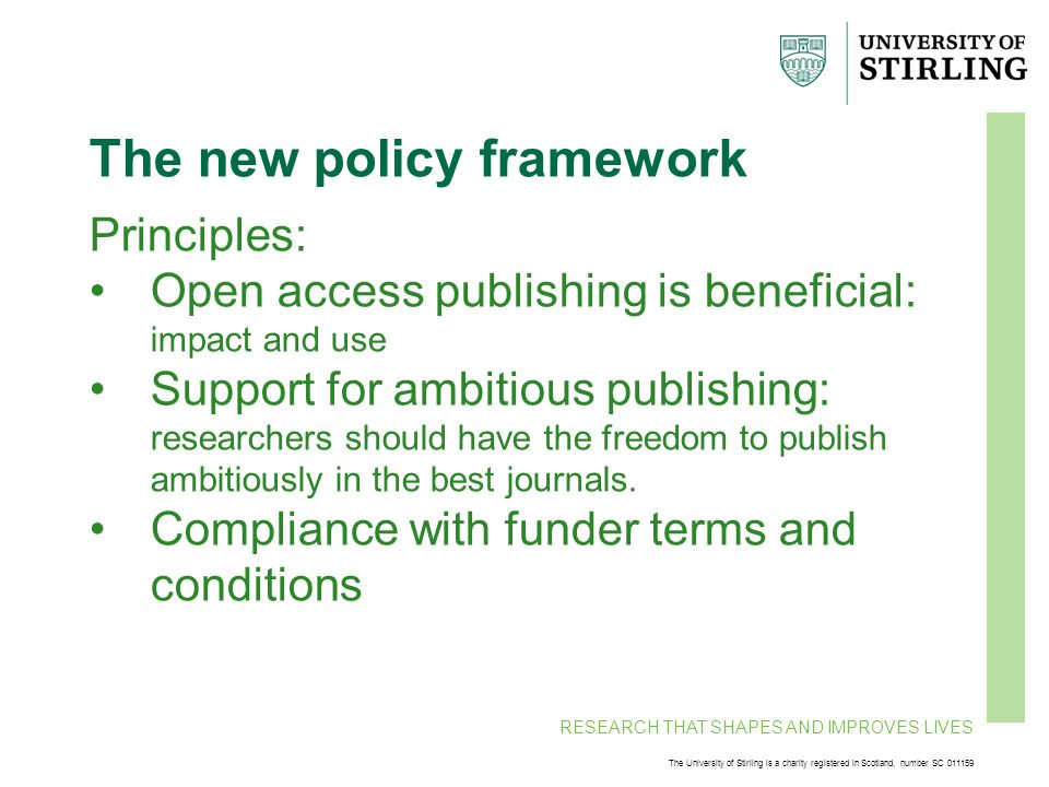 RESEARCH THAT SHAPES AND IMPROVES LIVES The University of Stirling is a charity registered in Scotland, number SC 011159 The new policy framework Principles: Open access publishing is beneficial: impact and use Support for ambitious publishing: researchers should have the freedom to publish ambitiously in the best journals.