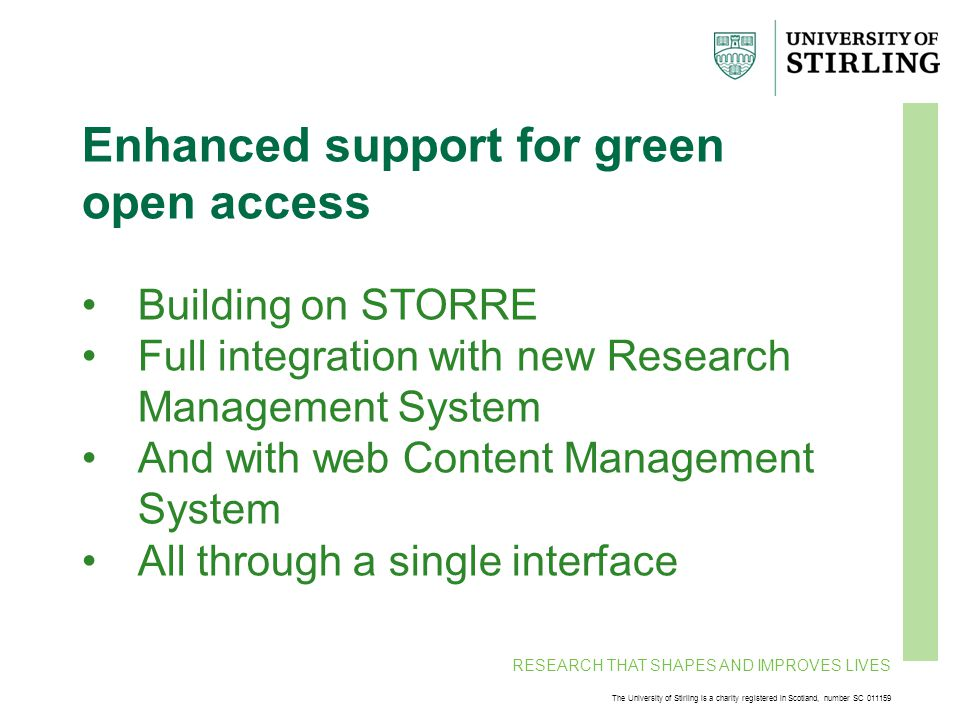 RESEARCH THAT SHAPES AND IMPROVES LIVES The University of Stirling is a charity registered in Scotland, number SC 011159 Enhanced support for green open access Building on STORRE Full integration with new Research Management System And with web Content Management System All through a single interface