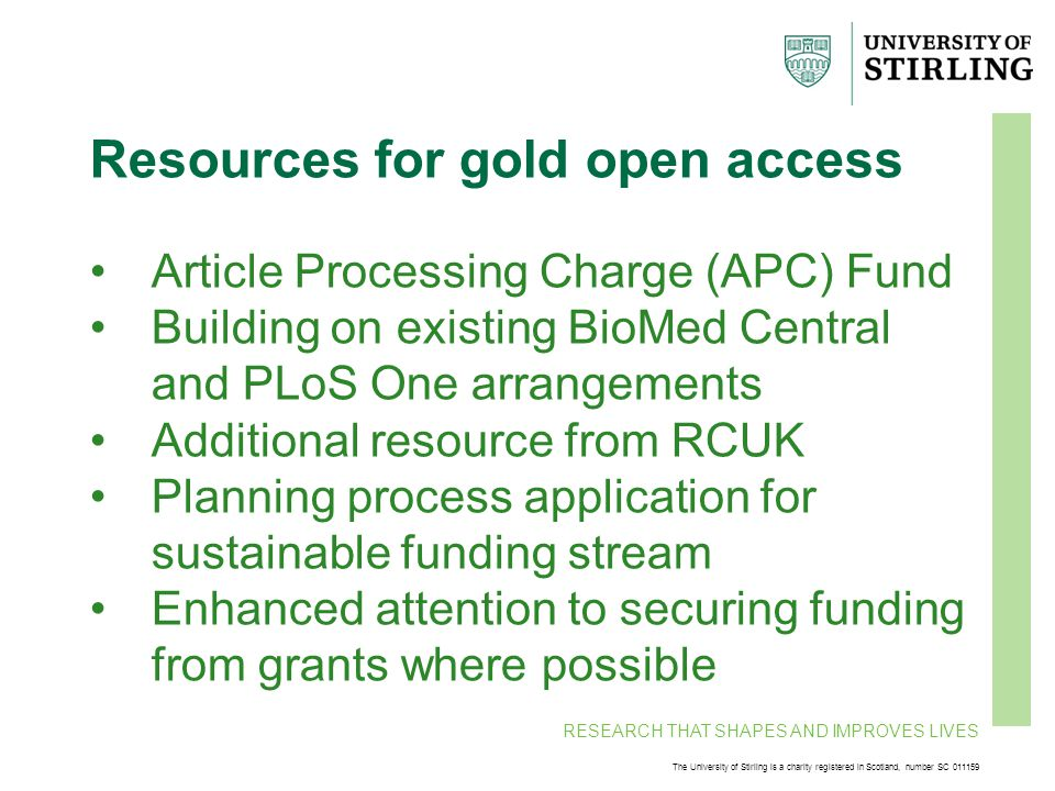 RESEARCH THAT SHAPES AND IMPROVES LIVES The University of Stirling is a charity registered in Scotland, number SC 011159 Resources for gold open access Article Processing Charge (APC) Fund Building on existing BioMed Central and PLoS One arrangements Additional resource from RCUK Planning process application for sustainable funding stream Enhanced attention to securing funding from grants where possible