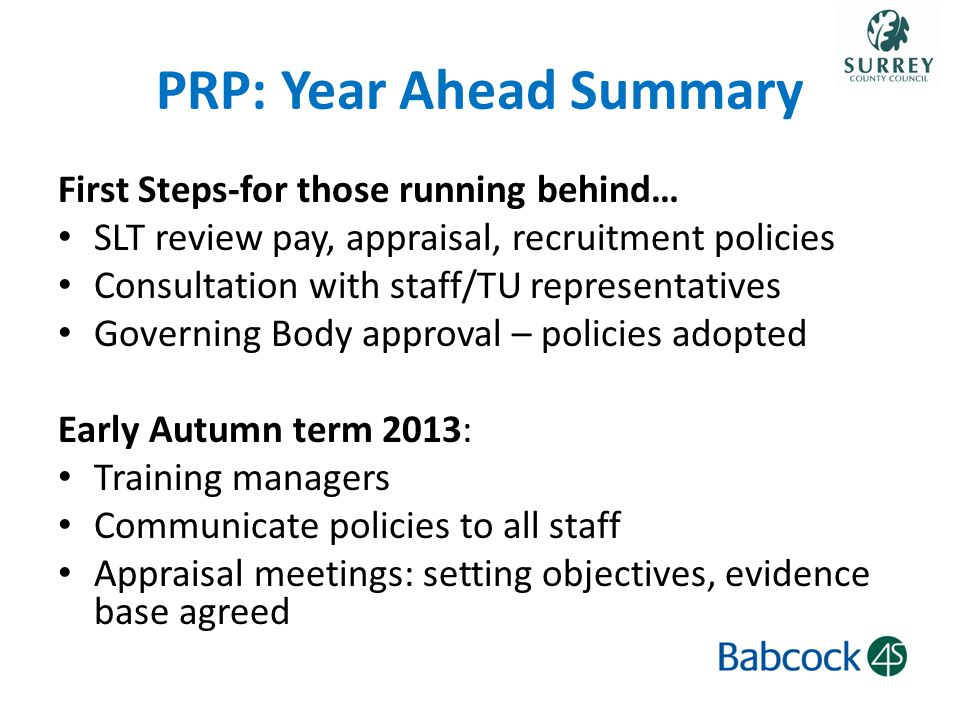 PRP: Year Ahead Summary First Steps-for those running behind… SLT review pay, appraisal, recruitment policies Consultation with staff/TU representatives Governing Body approval – policies adopted Early Autumn term 2013: Training managers Communicate policies to all staff Appraisal meetings: setting objectives, evidence base agreed